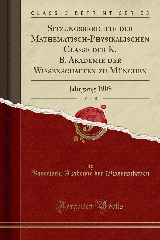 Bayerische Akademie der Wissenschaften Sitzungsberichte der Mathematisch-Physikalischen Classe der K. B. Akademie der Wissenschaften zu Munchen, Vol. 38. Jahrgang 1908 (Classic Reprint) недорого