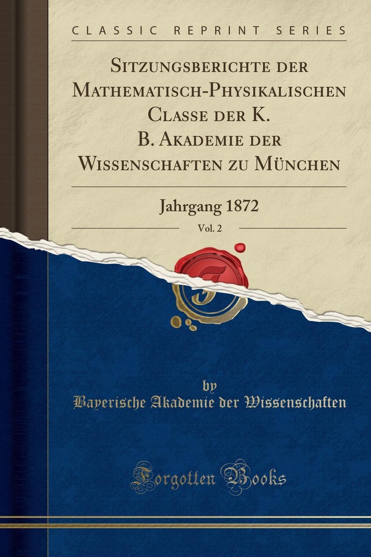 Bayerische Akademie der Wissenschaften Sitzungsberichte der Mathematisch-Physikalischen Classe der K. B. Akademie der Wissenschaften zu Munchen, Vol. 2. Jahrgang 1872 (Classic Reprint) недорого