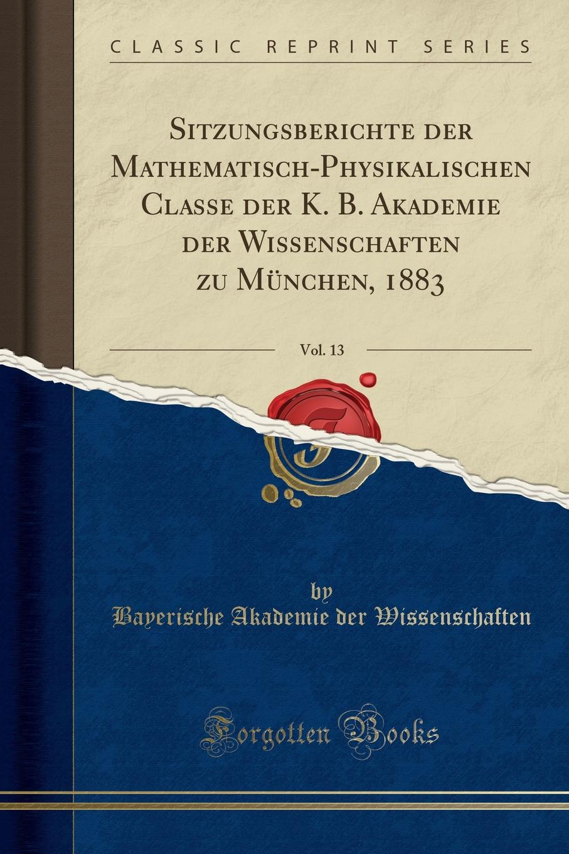Bayerische Akademie der Wissenschaften Sitzungsberichte der Mathematisch-Physikalischen Classe der K. B. Akademie der Wissenschaften zu Munchen, 1883, Vol. 13 (Classic Reprint) недорого