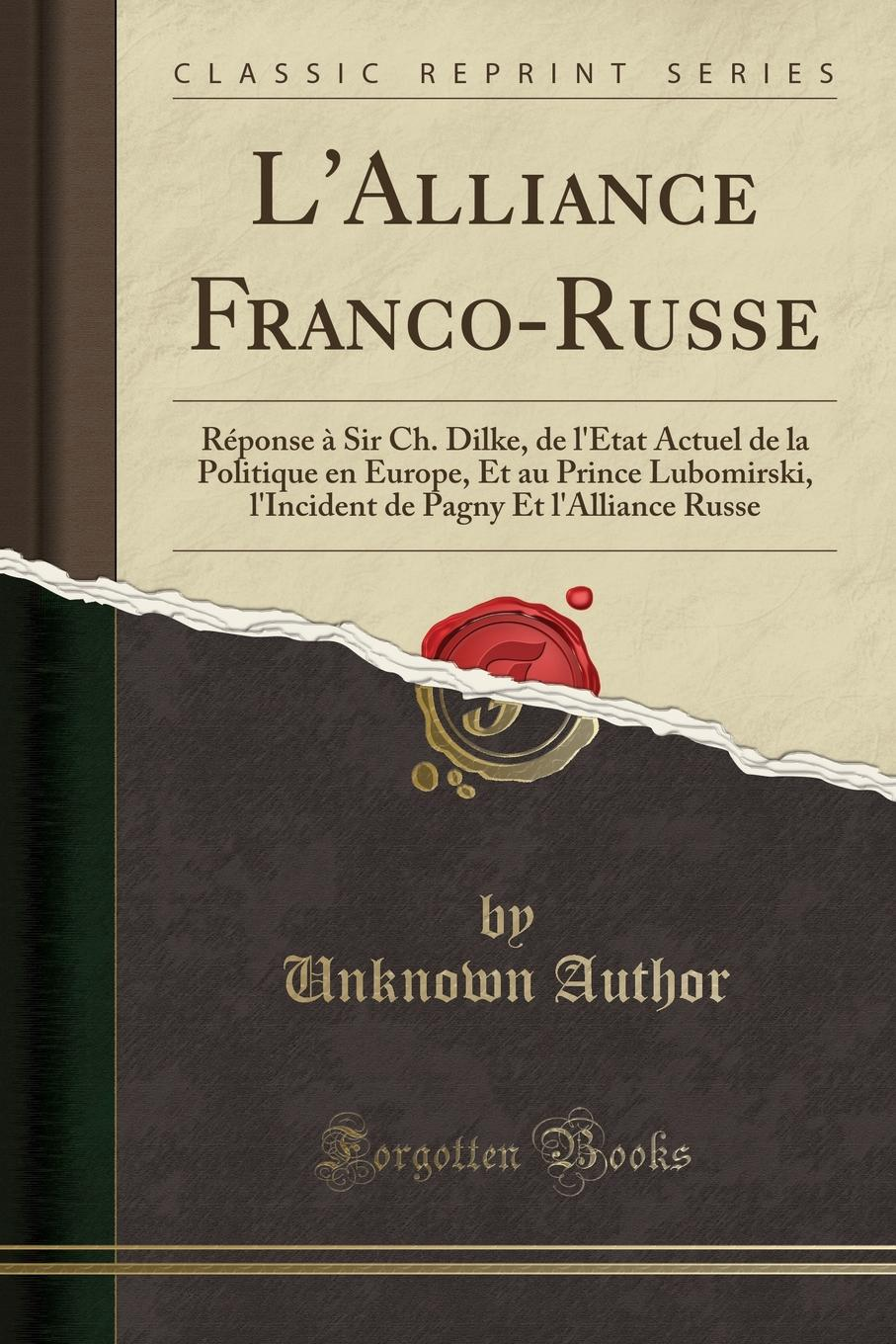 лучшая цена Unknown Author L.Alliance Franco-Russe. Reponse a Sir Ch. Dilke, de l.Etat Actuel de la Politique en Europe, Et au Prince Lubomirski, l.Incident de Pagny Et l.Alliance Russe (Classic Reprint)