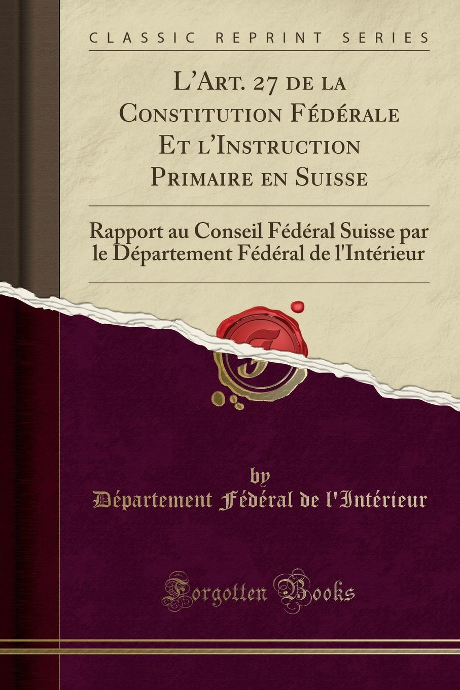 L.Art. 27 de la Constitution Federale Et l.Instruction Primaire en Suisse. Rapport au Conseil Federal Suisse par le Departement Federal de l.Interieur (Classic Reprint) (8673)