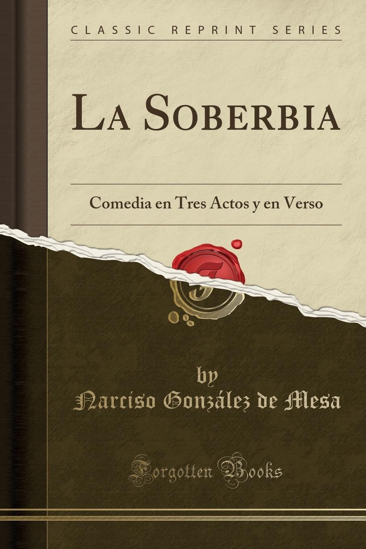 Narciso González de Mesa La Soberbia. Comedia en Tres Actos y en Verso (Classic Reprint) palmeras en la nieve