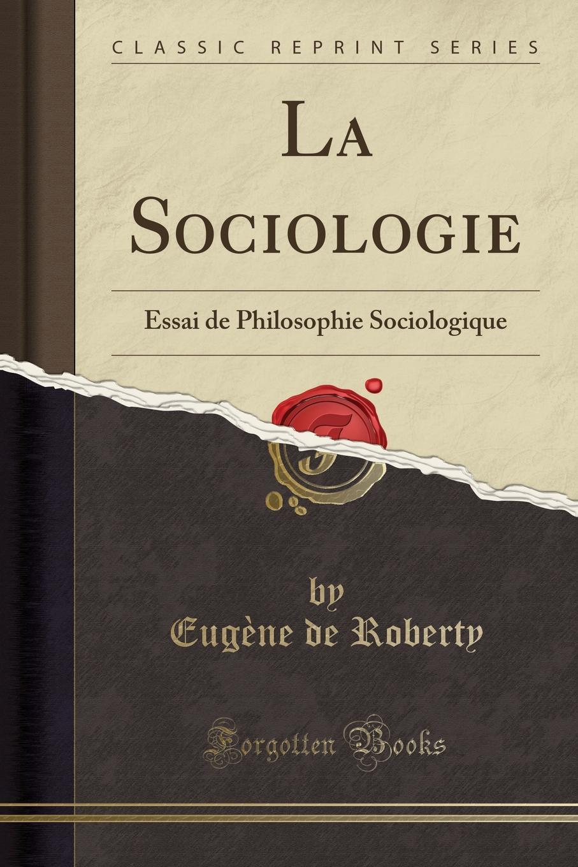 Eugène de Roberty La Sociologie. Essai de Philosophie Sociologique (Classic Reprint) eugène de roberty la sociologie