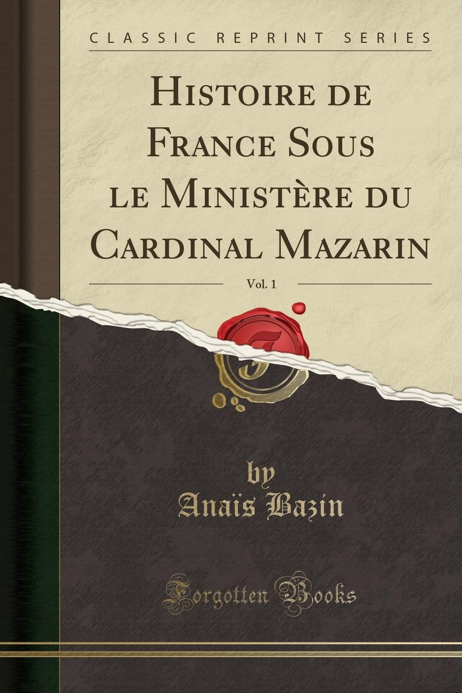 Anaïs Bazin Histoire de France Sous le Ministere du Cardinal Mazarin, Vol. 1 (Classic Reprint) cengage learning gale a study guide for nathaniel hawthorne s my kinsman major molineux