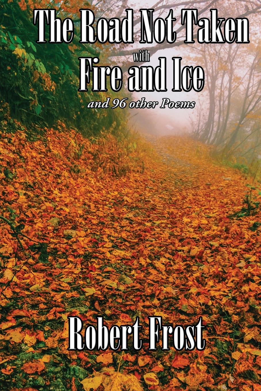 Robert Frost The Road Not Taken with Fire and Ice and 96 other Poems robert frost robert frost selected poems