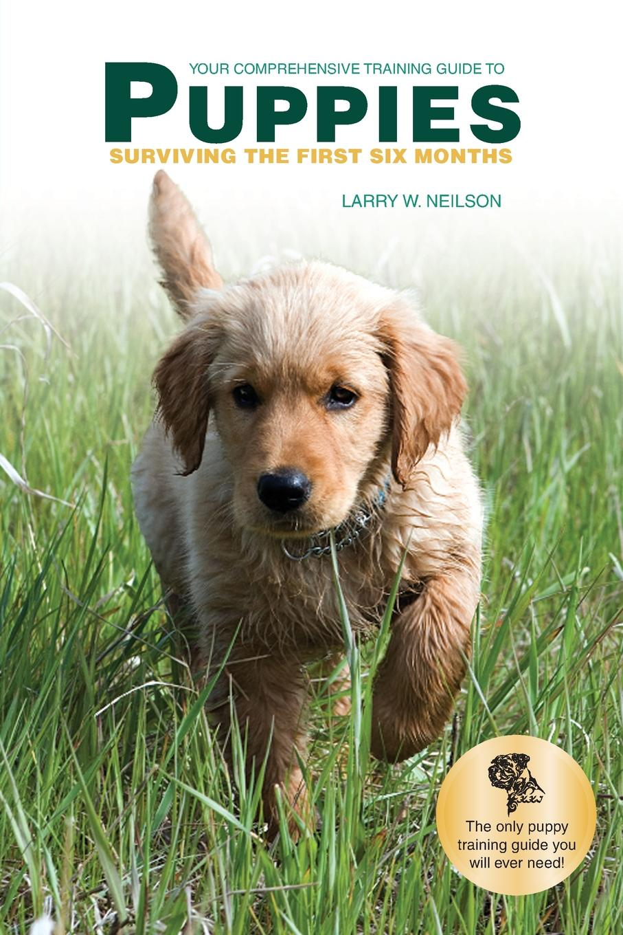 Larry W. Neilson Your Comprehensive Training Guide to PUPPIES. Surviving the First Six Months joanna slater the last six months