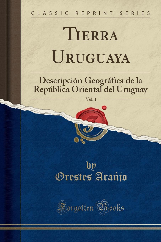 Orestes Araújo Tierra Uruguaya, Vol. 1. Descripcion Geografica de la Republica Oriental del Uruguay (Classic Reprint) orestes araújo historia compendiada de la civilizacion uruguaya 1 2