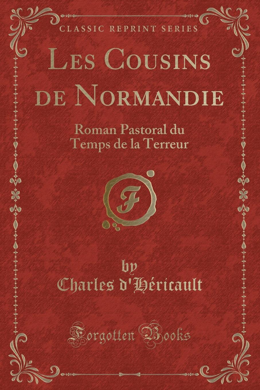 Charles d'Héricault Les Cousins de Normandie. Roman Pastoral du Temps de la Terreur (Classic Reprint) les allees sombres