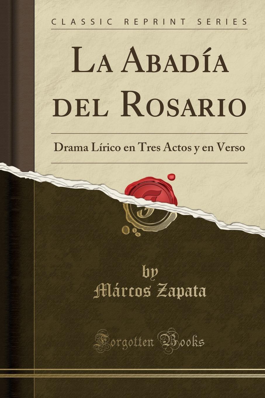 Márcos Zapata La Abadia del Rosario. Drama Lirico en Tres Actos y en Verso (Classic Reprint) márcos zapata el castillo de simancas drama heroico en tres actos y en verso classic reprint