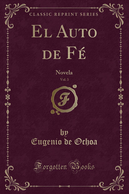 Eugenio de Ochoa El Auto de Fe, Vol. 3. Novela (Classic Reprint) el otro barrio