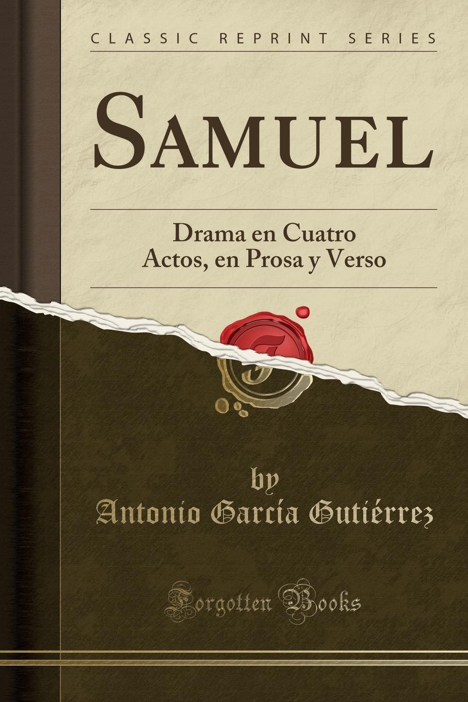 Antonio García Gutiérrez Samuel. Drama en Cuatro Actos, en Prosa y Verso (Classic Reprint) juan eugenio hartzenbusch primero yo drama en cuatro actos en verso classic reprint
