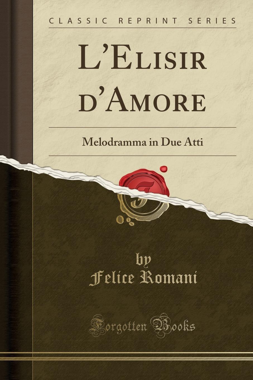 Felice Romani L.Elisir d.Amore. Melodramma in Due Atti (Classic Reprint) felice romani parisina melodramma in tre atti classic reprint