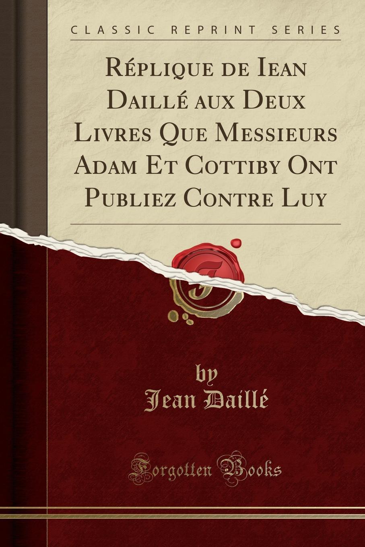 Jean Daillé Replique de Iean Daille aux Deux Livres Que Messieurs Adam Et Cottiby Ont Publiez Contre Luy (Classic Reprint) the last painting of sara de vos