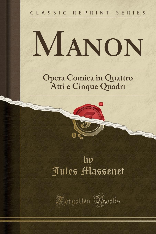 Jules Massenet Manon. Opera Comica in Quattro Atti e Cinque Quadri (Classic Reprint) e scribe l ebrea opera in cinque atti classic reprint