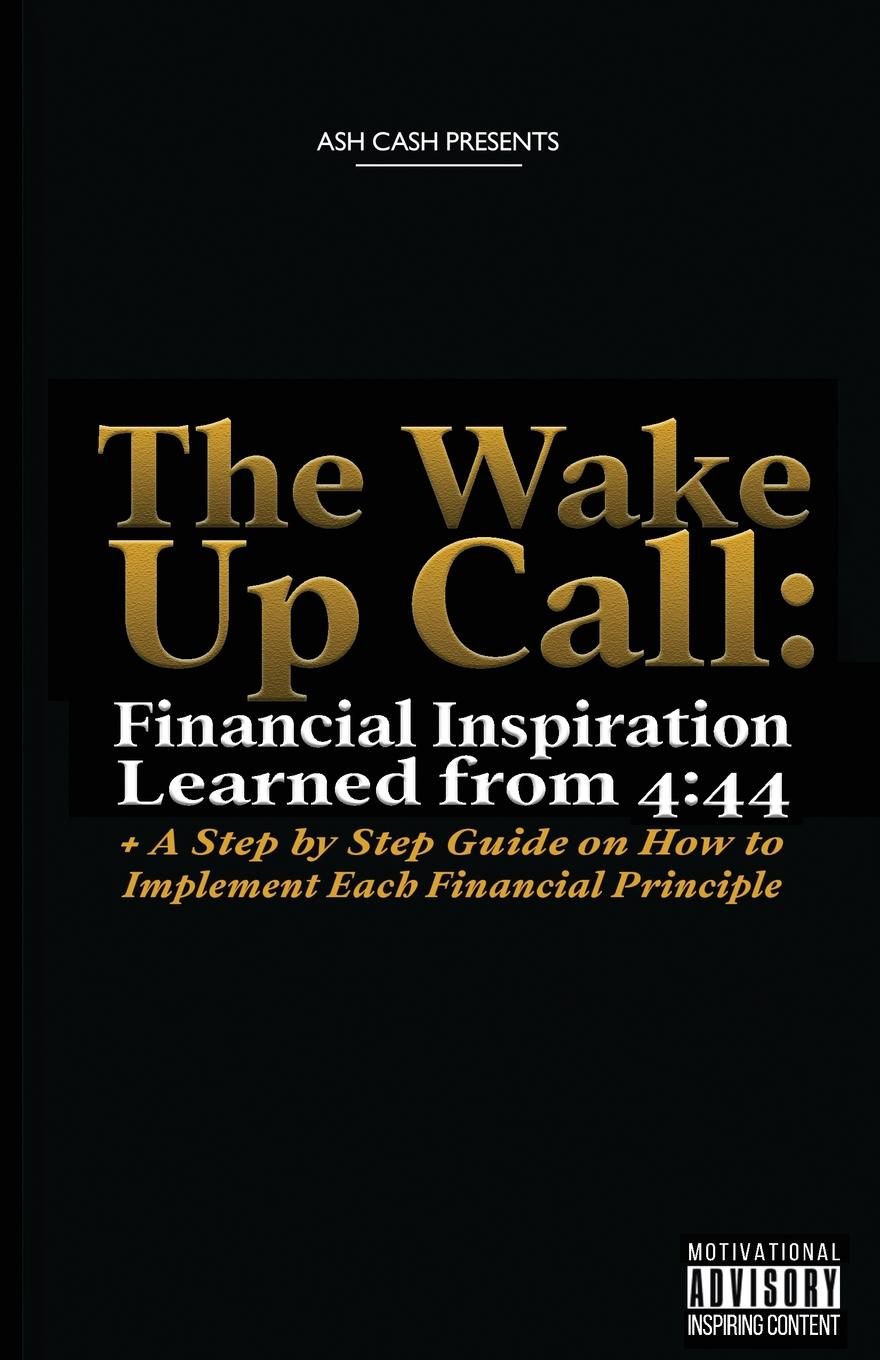 Ash Cash The Wake Up Call. Financial Inspiration Learned from 4:44 . A Step by Step Guide on How to Implement Each Financial Principle michael cole a more than money a guide to sustaining wealth and preserving the family