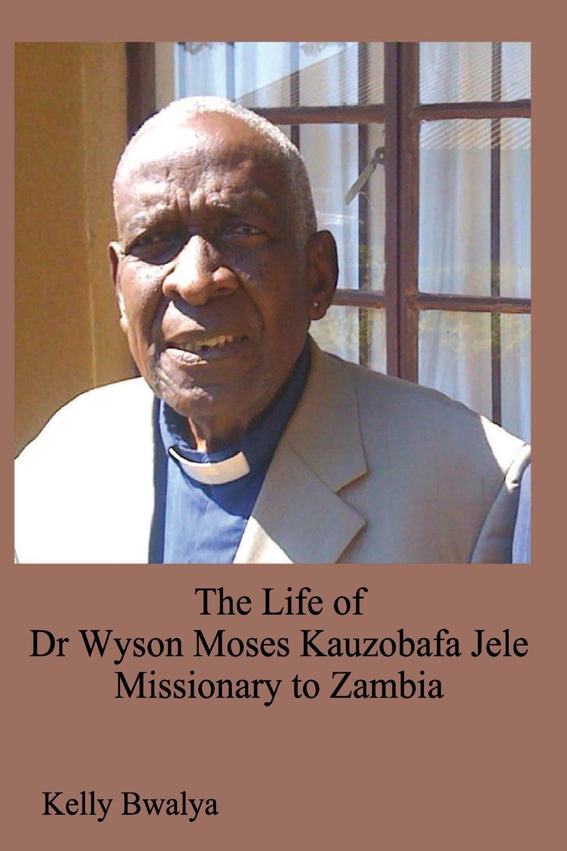 Kelly Bwalya The Life of Dr. Wyson Moses Kauzobafa Jele. Missionary to Zambia m j roberts editor journal of the free church of scotland cont seminary