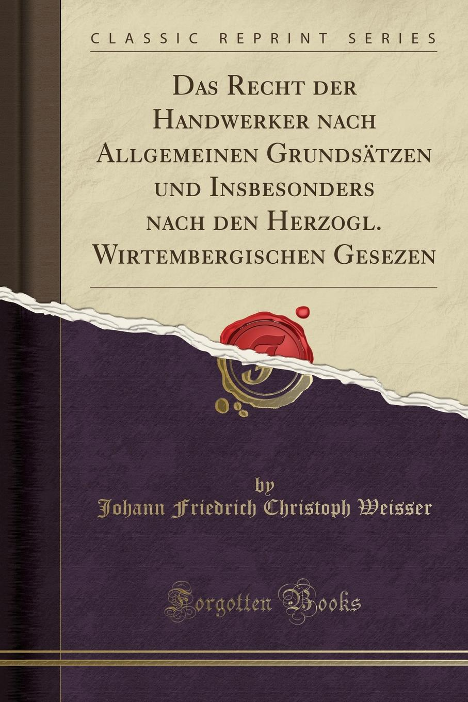 Johann Friedrich Christoph Weisser Das Recht der Handwerker nach Allgemeinen Grundsatzen und Insbesonders nach den Herzogl. Wirtembergischen Gesezen (Classic Reprint)