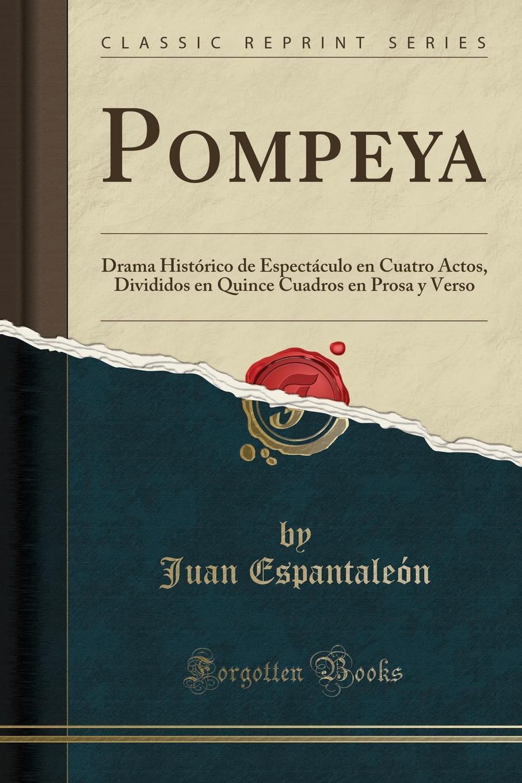 Juan Espantaleón Pompeya. Drama Historico de Espectaculo en Cuatro Actos, Divididos en Quince Cuadros en Prosa y Verso (Classic Reprint) цены