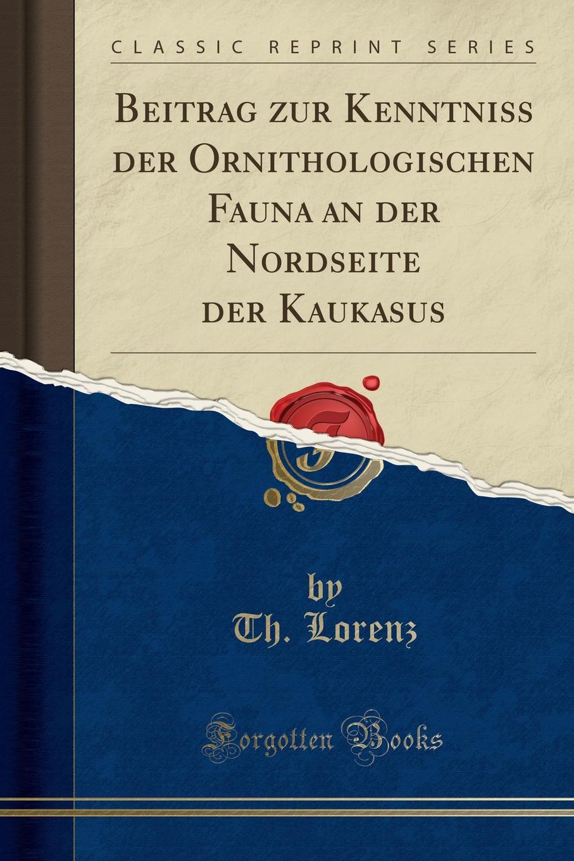 Th. Lorenz Beitrag zur Kenntniss der Ornithologischen Fauna an der Nordseite der Kaukasus (Classic Reprint) hermann strebel beitrag zur kenntniss der fauna