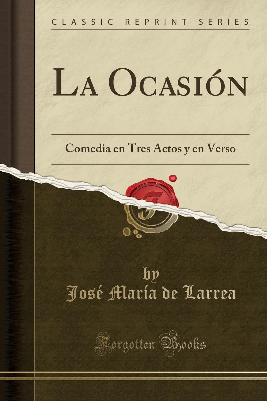 José María de Larrea La Ocasion. Comedia en Tres Actos y en Verso (Classic Reprint) juan josé herranz la superficie del mar drama en tres actos y en verso classic reprint