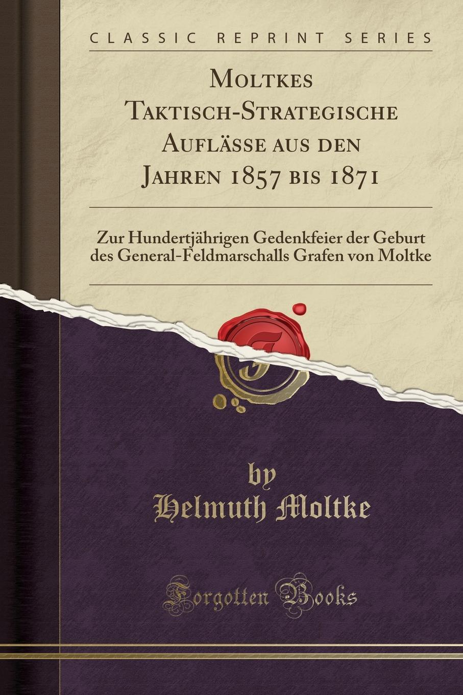 Moltkes-Taktisch-Strategische-Auflasse-aus-den-Jahren-1857-bis-1871-Zur-Hundertjahrigen-Gedenkfeier-der-Geburt-des-General-Feldmarschalls-Grafen-von-M