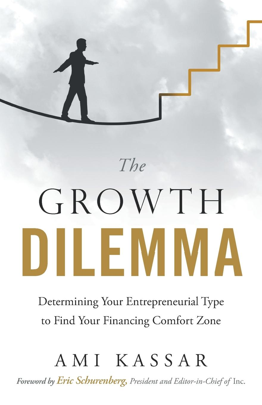 Ami Kassar The Growth Dilemma. Determining Your Entrepreneurial Type to Find Your Financing Comfort Zone jeffrey magee your trajectory code how to change your decisions actions and directions to become part of the top 1
