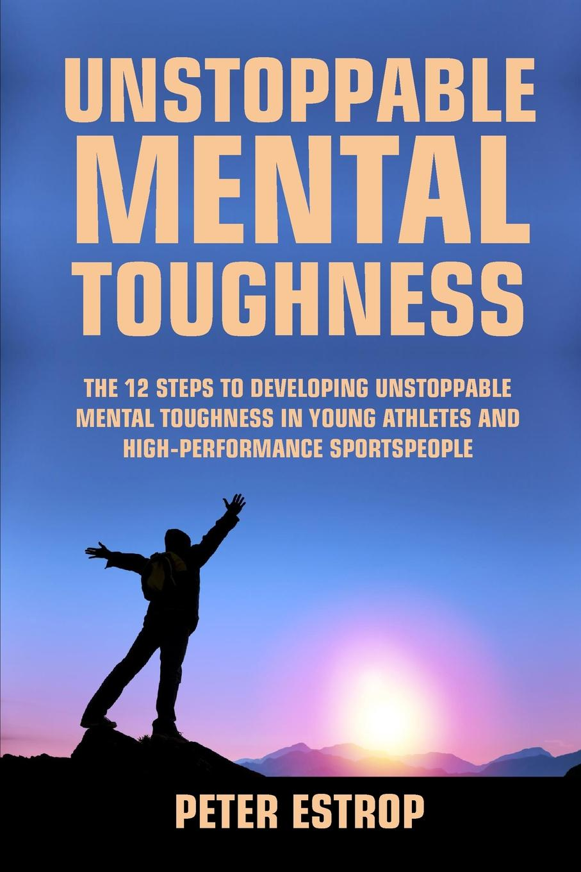 Peter Estrop Unstoppable Mental Toughness mental