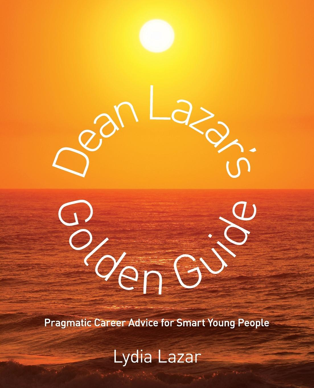 Lydia Lazar Dean Lazar.s Golden Guide. Pragmatic Career Advice for Smart Young People lazar khidekel and suprematism