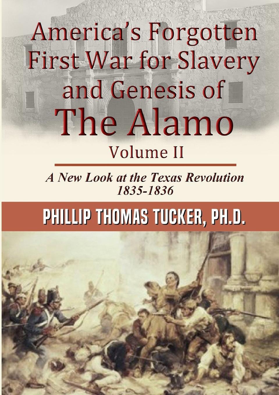 Phillip Thomas Tucker AmericaOs Forgotten First War for Slavery and Genesis of The Alamo Volume II thomas abel charles the gospel of slavery
