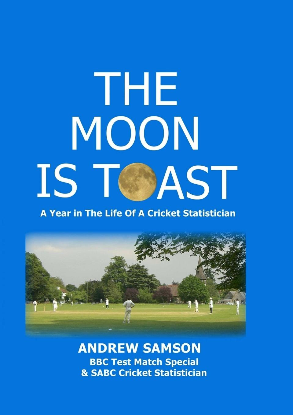 Andrew Samson The Moon is Toast. A Year in the Life of a Cricket Statistician andrew james cochrane johnstone defence of the honourable andrew cochrane johnstone including a view of the