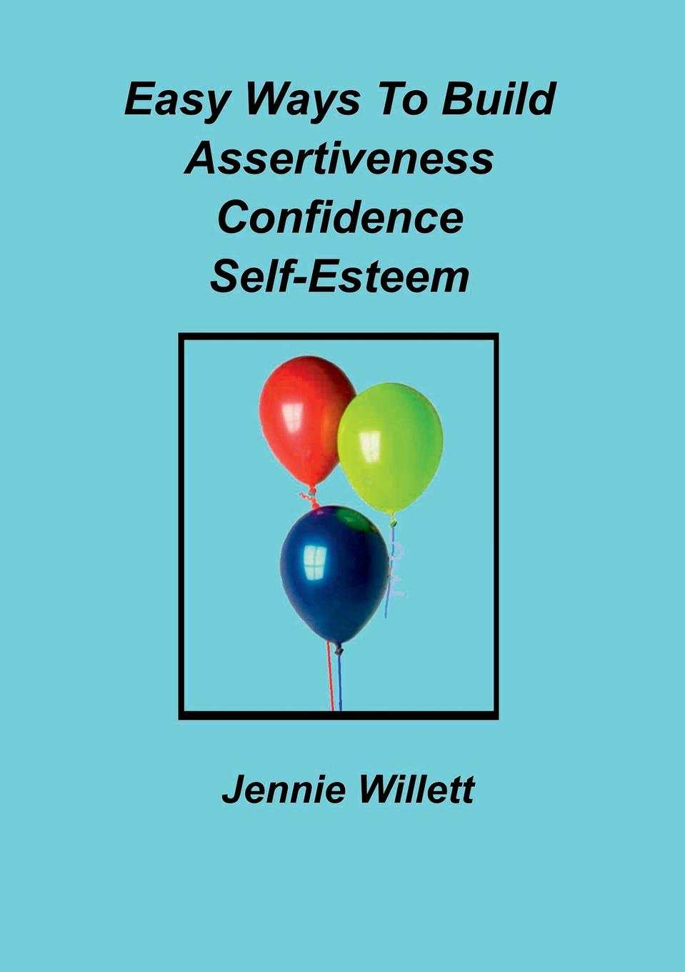 Jennie Willett Easy Ways To Build Assertiveness, Confidence, Self-Esteem dori seider a place called happiness creating the foundations of personal well being