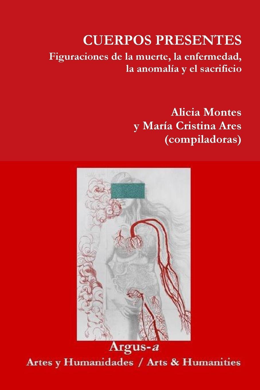 Alicia Montes, María Cristina Ares CUERPOS PRESENTES. Figuraciones de la muerte, la enfermedad, la anomalia y el sacrificio el otro barrio