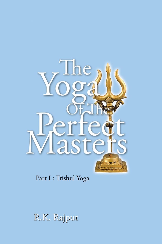 R.K. Rajput The Yoga of the Perfect Masters. Part I : Trishul Yoga