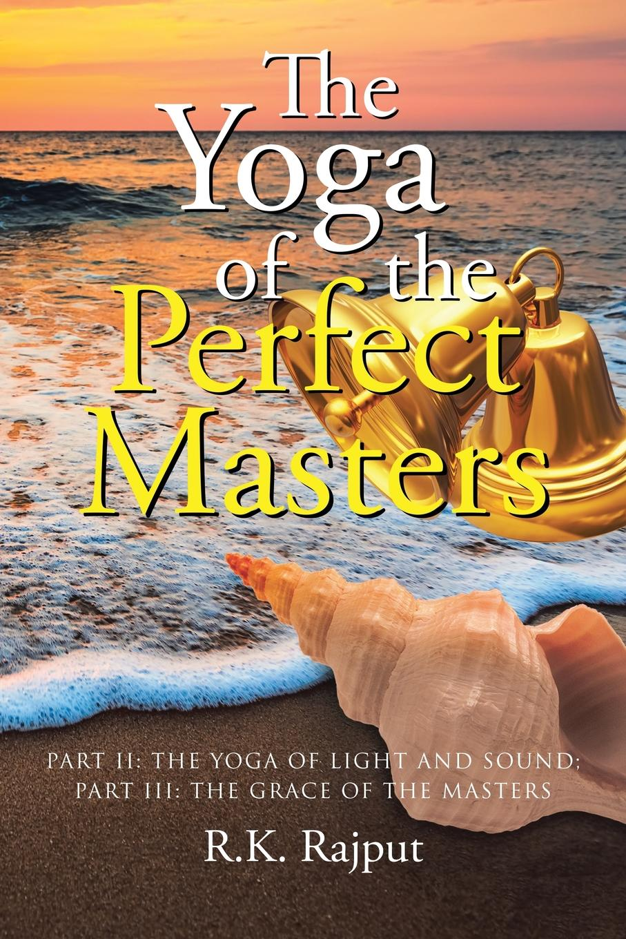 R.K. Rajput The Yoga of the Perfect Masters. Part II: The Yoga of Light and Sound; Part III: The Grace of the Masters the tree of yoga