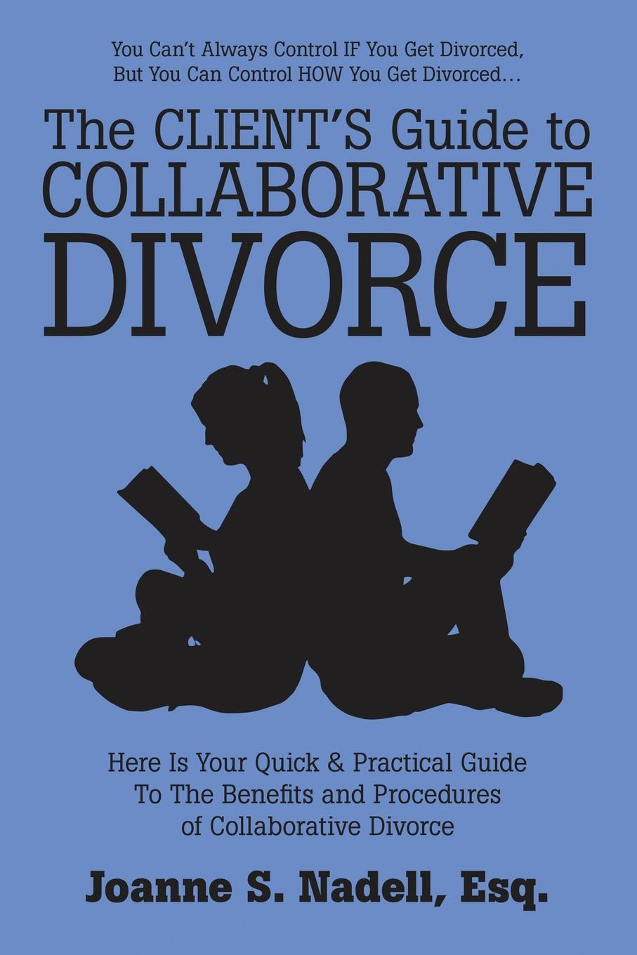 Esq. Joanne S. Nadell The Client.s Guide to Collaborative Divorce. Your Quick and Practical Guide to the Benefits and Procedures of Collaborative Divorce lois brenner robert stein getting your share a woman s guide to successful divorce strategies