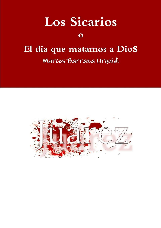 Marcos Barraza Urquidi Los Sicarios, el dia que matamos a Dios el otro barrio