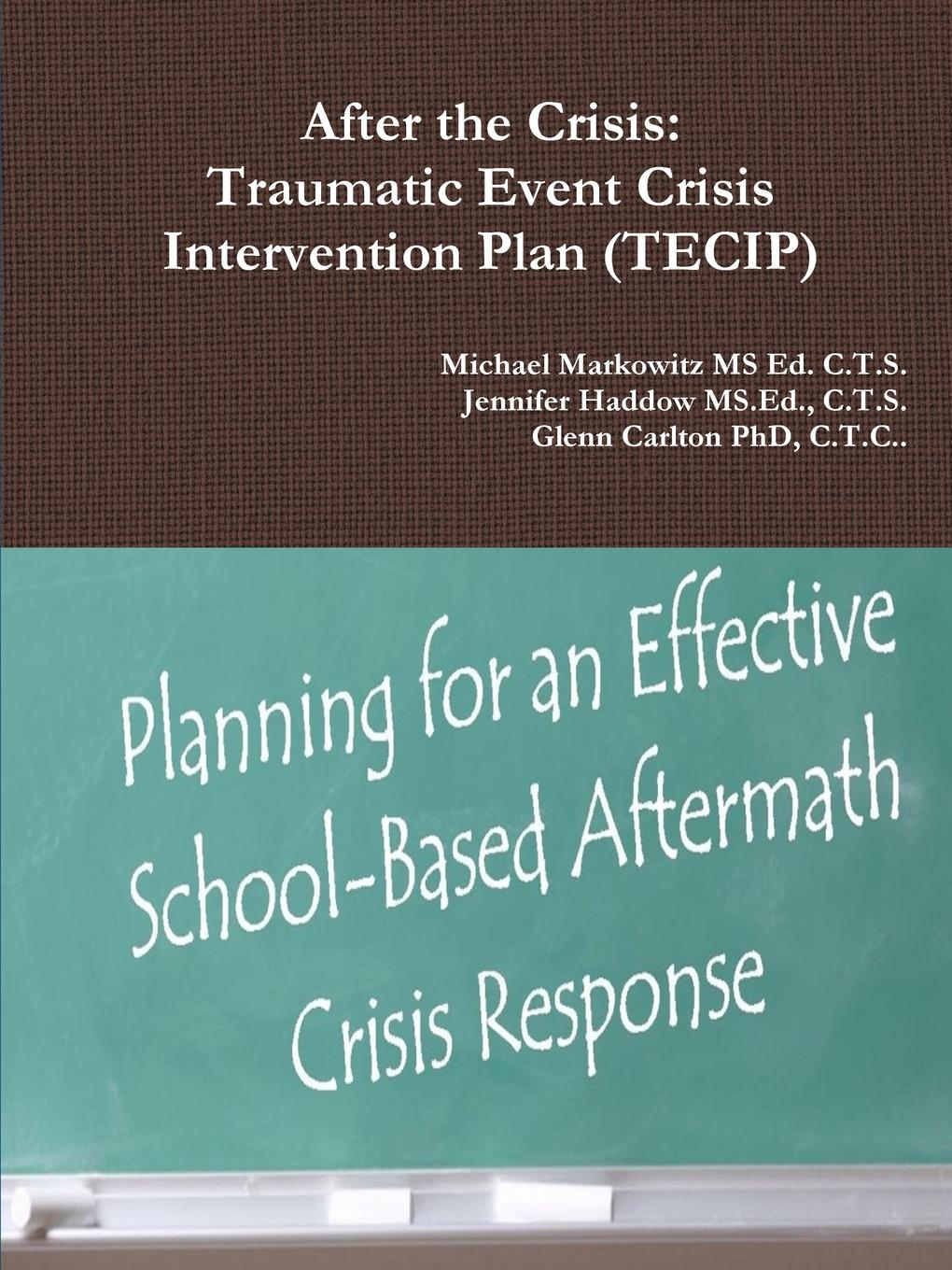 C.T.S. Jennifer Haddow MS.Ed., Michael Markowitz MS Ed. C.T.S., C.T.C.. Glenn Carlton PhD After the Crisis. Traumatic Event Crisis Intervention Plan (TECIP) event