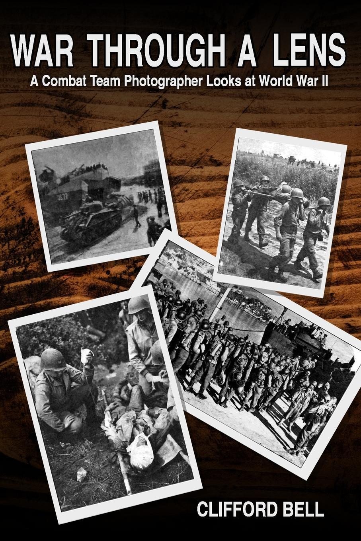 Clifford Bell War Through  Lens.  Combat Team Photographer Looks  World  II