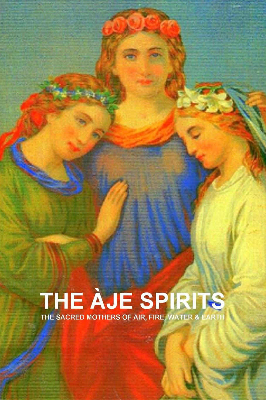 CARLOS A DE BOURBON-GALDIANO-MONTENEGRO THE EJE SPIRITS, THE SACRED MOTHERS OF AIR, FIRE, WATER . EARTH michael johnson spirits of ethasia the silent stag talamh