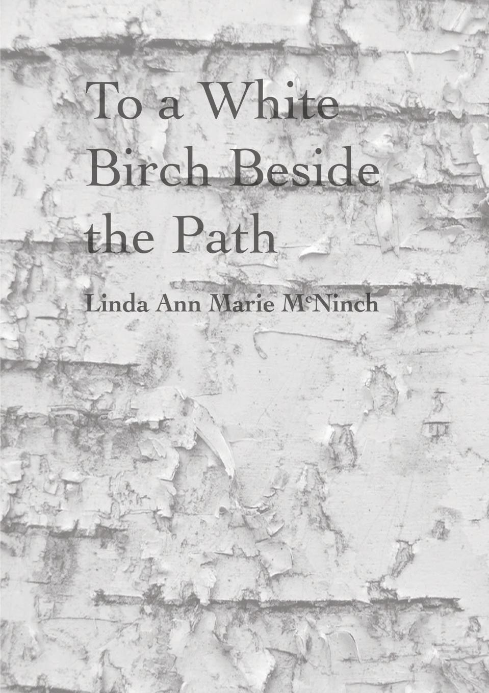 Linda Ann Marie McNinch To a White Birch Beside the Path linda galindo the 85