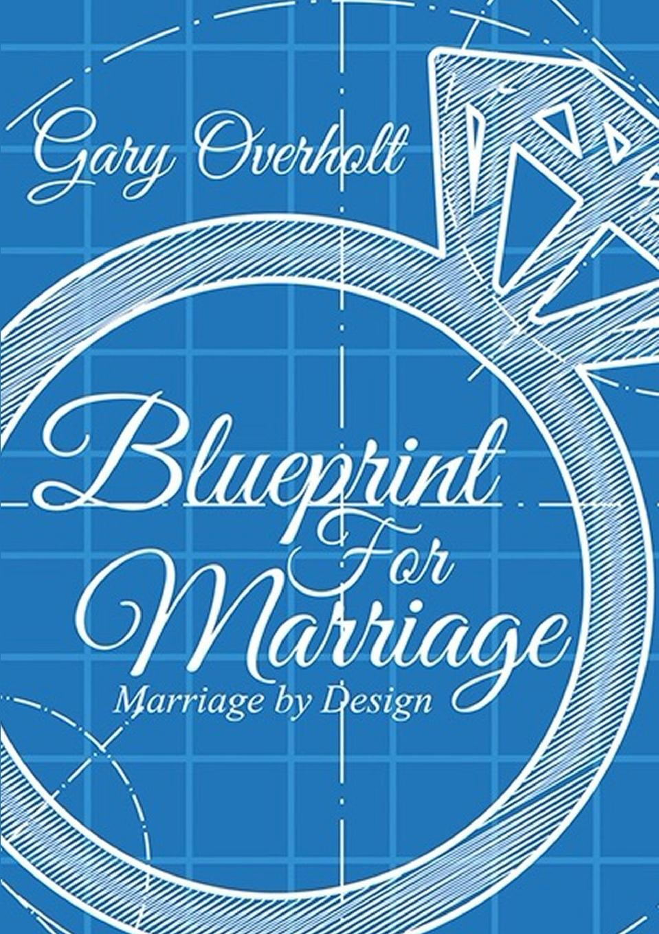 Gary Overholt Blueprint For Marriage. Marriage by Design marriage is for grownups