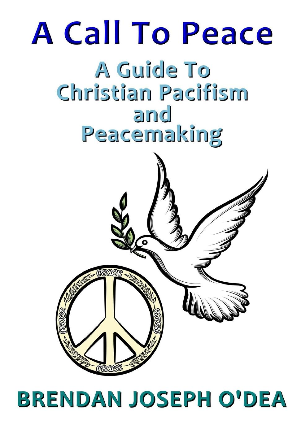 Brendan Joseph O'Dea A Call To Peace. A Guide to Christian Pacifism and Peacemaking peace and justice