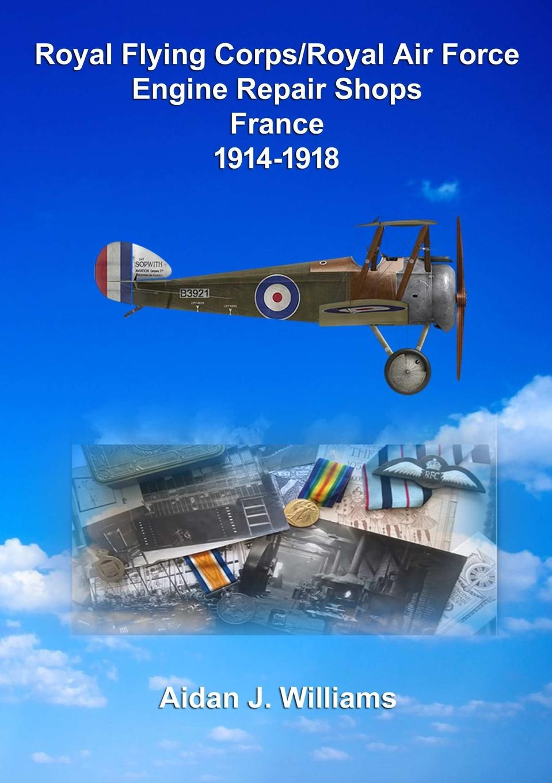 Aidan J. Williams RFC/RAF Engine Repair Shops- France 1914 to 1918 small engine repair