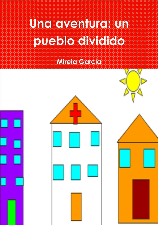 Mireia Garc'a Una aventura. un pueblo dividido mireia garc a una aventura un pueblo dividido