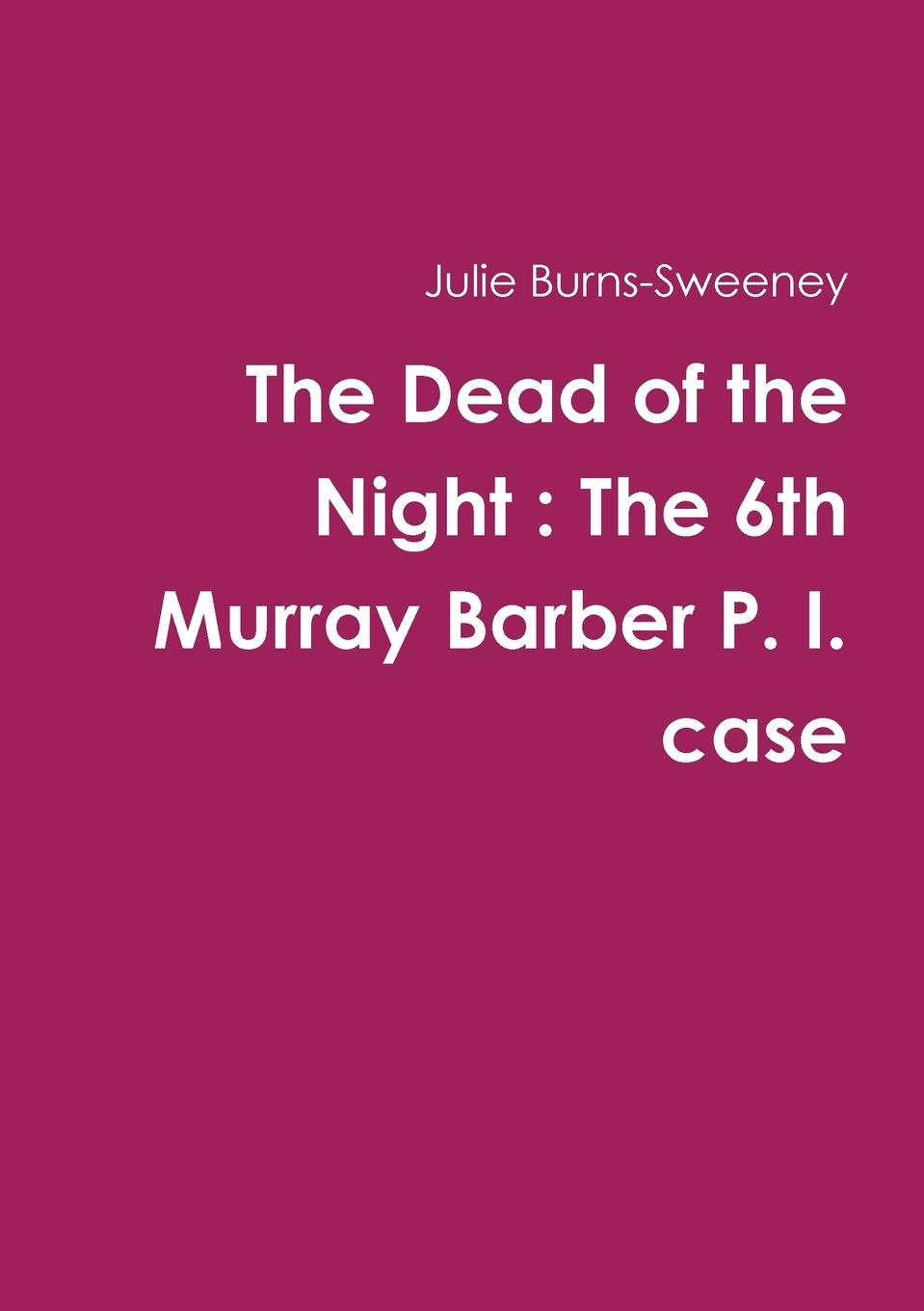 Julie Burns-Sweeney The Dead of the Night. The 6th Murray Barber P. I. case цена