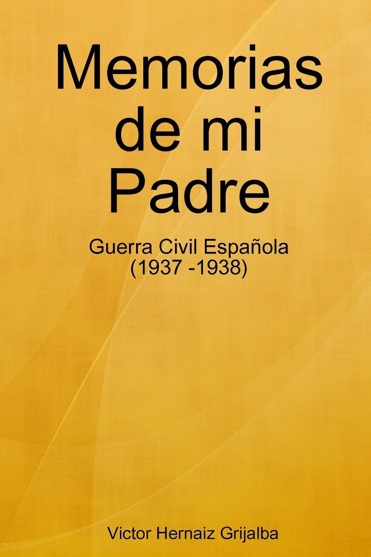 Victor Hernaiz Grijalba Memorias de mi Padre raimundo cabrera mis buenos tiempos memorias de estudiante classic reprint