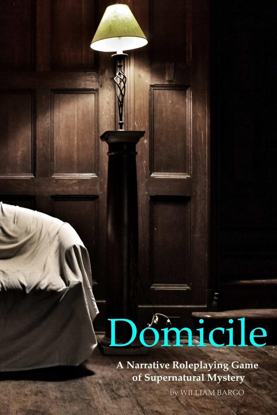 William Bargo Domicile A Narrative Roleplaying Game of Supernatural Mystery this house is haunted