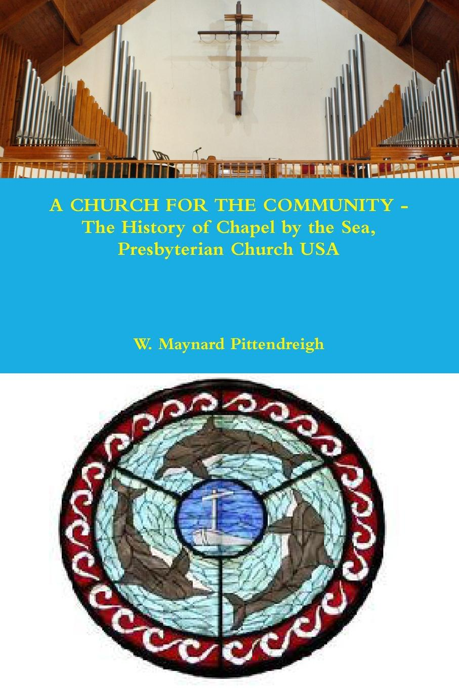 W. Maynard Pittendreigh A CHURCH FOR THE COMMUNITY - The History of Chapel by the Sea, Presbyterian Church USA shelly o foran little zion a church baptized by fire