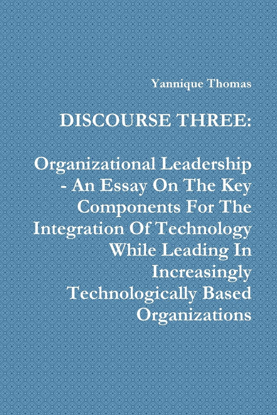 Yannique Thomas Discourse Three. Organizational Leadership - An Essay On The Key Components For The Integration Of Technology While Leading In Increasingly Technologically Based Organizations thomas kolditz a in extremis leadership leading as if your life depended on it