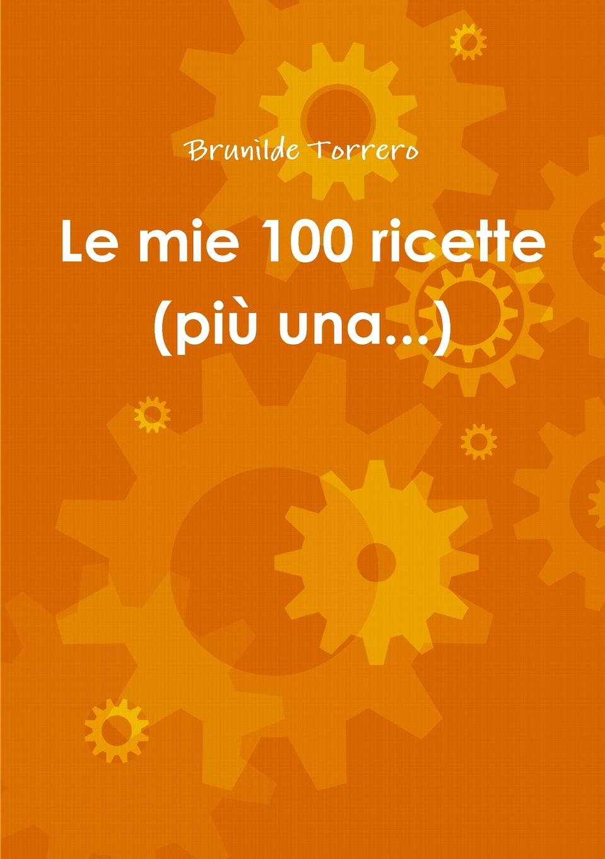 Brunilde Torrero Le mie 100 ricette (piu una...) le parche edizioni nero su bianco